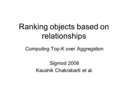 Ranking objects based on relationships Computing Top-K over Aggregation Sigmod 2006 Kaushik Chakrabarti et al.