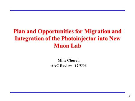 1 Plan and Opportunities for Migration and Integration of the Photoinjector into New Muon Lab Mike Church AAC Review - 12/5/06.