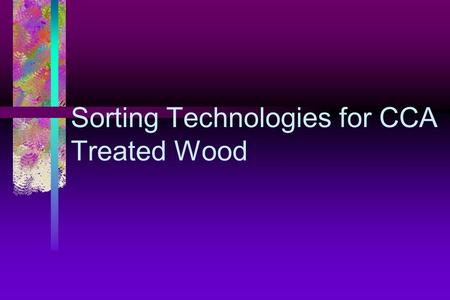 Sorting Technologies for CCA Treated Wood. Objective To design and implement an automated system to effectively sort CCA treated wood from other wood.