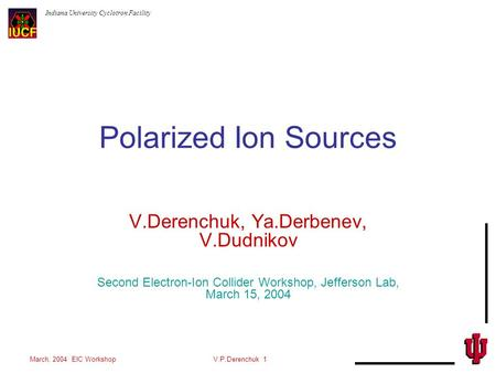 Indiana University Cyclotron Facility March, 2004 EIC WorkshopV.P.Derenchuk 1 Polarized Ion Sources V.Derenchuk, Ya.Derbenev, V.Dudnikov Second Electron-Ion.