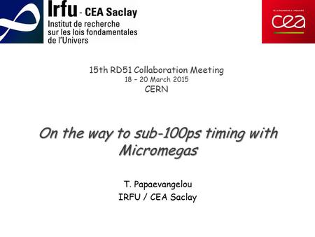 15th RD51 Collaboration Meeting 18 – 20 March 2015 CERN On the way to sub-100ps timing with Micromegas T. Papaevangelou IRFU / CEA Saclay.