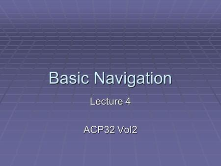 Basic Navigation Lecture 4 ACP32 Vol2. Basic Navigation  By the end of this lecture you should know:  How to measure distance  How to Contour.