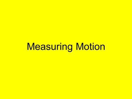 Measuring Motion. Observing Motion Must observe object in relation to another object that appears to stay in place. (reference point) Change position.