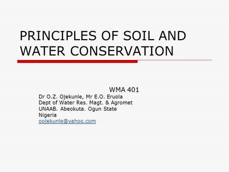 PRINCIPLES <strong>OF</strong> <strong>SOIL</strong> AND WATER <strong>CONSERVATION</strong> WMA 401 Dr O.Z. Ojekunle, Mr E.O. Eruola Dept <strong>of</strong> Water Res. Magt. & Agromet UNAAB. Abeokuta. Ogun State Nigeria.