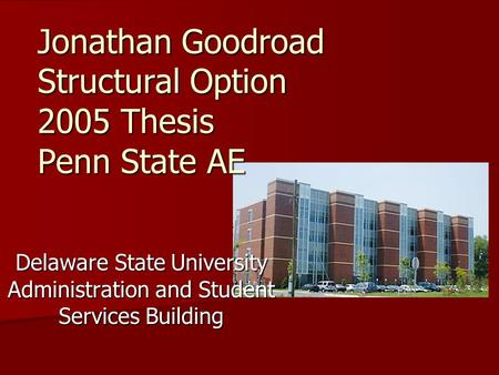 Jonathan Goodroad Structural Option 2005 Thesis Penn State AE Delaware State University Administration and Student Services Building.