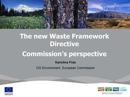 The new Waste Framework Directive Commission's perspective Karolina Fras DG Environment, European Commission.
