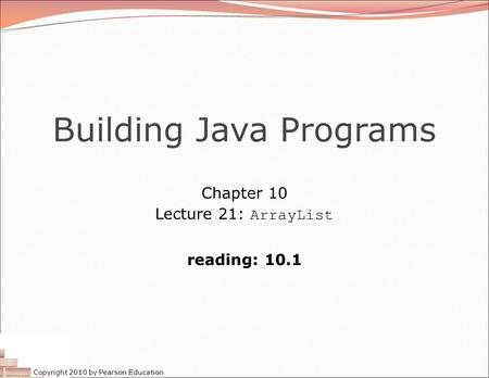 Copyright 2010 by Pearson Education Building Java Programs Chapter 10 Lecture 21: ArrayList reading: 10.1.