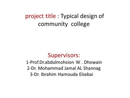 Project title : Typical design of community college Supervisors: 1-Prof.Dr.abdulmohsion W. Dhowain 2-Dr. Mohammad Jamal AL Shannag 3-Dr. Ibrahim Hamouda.