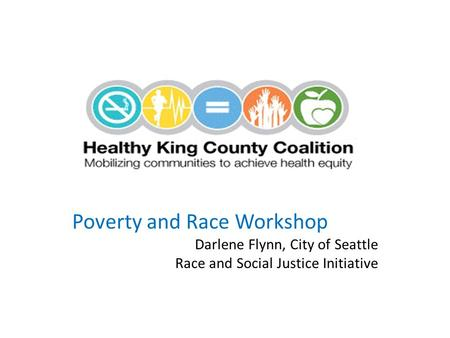 Poverty and Race Workshop Darlene Flynn, City of Seattle Race and Social Justice Initiative.
