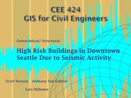 Scott WatsonAnthony San Gabriel Luis Millones Geotechnical/ Structural: High Risk Buildings in Downtown Seattle Due to Seismic Activity.