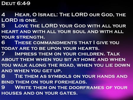 Deut 6:4-9 4Hear, O Israel: The LORD our God, the LORD is one. 5Love the LORD your God with all your heart and with all your soul and with all your strength.