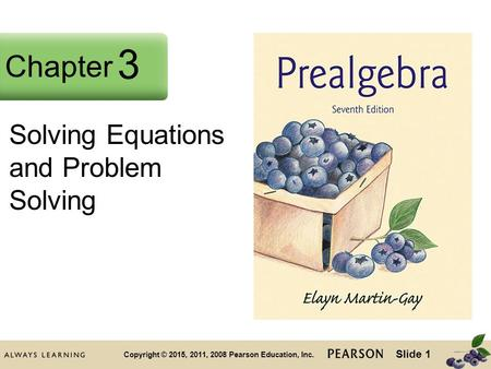 Slide 1 Copyright © 2015, 2011, 2008 Pearson Education, Inc. Chapter 2 Solving Equations and Problem Solving Chapter 3.