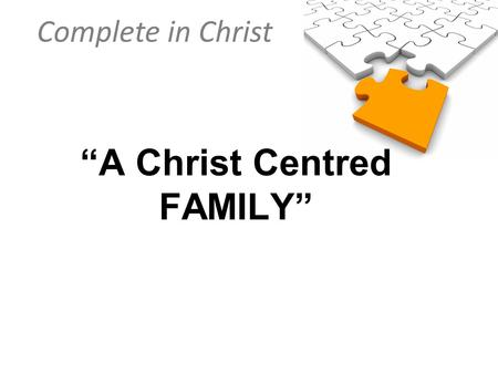 "Complete in Christ ""A Christ Centred FAMILY"". Complete in Christ Colossians 3:18–19 (NIV) Wives, submit to your husbands, as is fitting in the Lord. Husbands,"