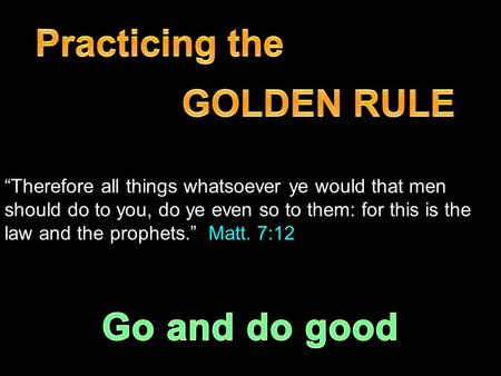 """Therefore all things whatsoever ye would that men should do to you, do ye even so to them: for this is the law and the prophets."" Matt. 7:12."