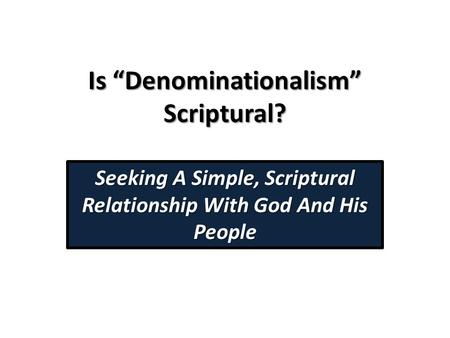"Is ""Denominationalism"" Scriptural? Seeking A Simple, Scriptural Relationship With God And His People."