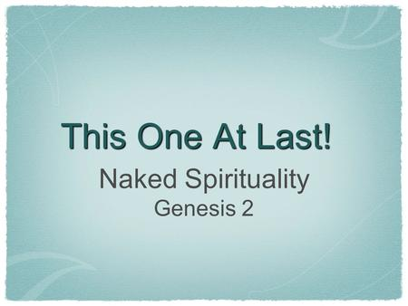 This One At Last! Naked Spirituality Genesis 2. Two Creation Accounts God creates. God Fashions / Builds / Breathes. Speech. Hands & Breath. Elohim. Yahweh.