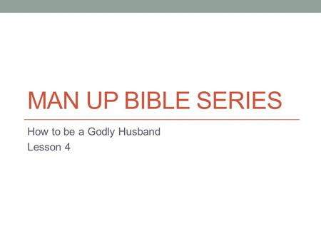 MAN UP BIBLE SERIES How to be a Godly Husband Lesson 4.