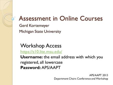 Assessment in Online Courses Gerd Kortemeyer Michigan State University APS/AAPT 2013 Department Chairs Conference and Workshop Workshop Access https://s10.lite.msu.edu/