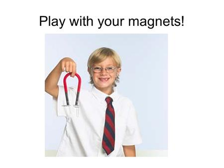 Play with your magnets!. ALL magnets have two poles NORTH seeking pole SOUTH seeking pole.