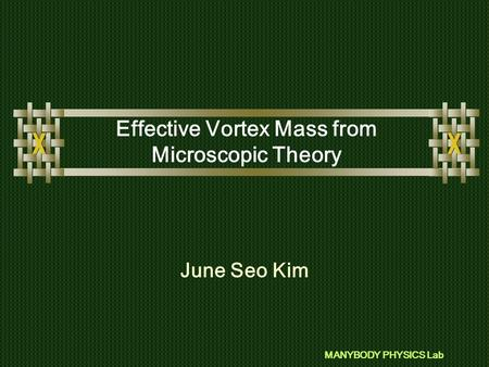 MANYBODY PHYSICS Lab Effective Vortex Mass from Microscopic Theory June Seo Kim.