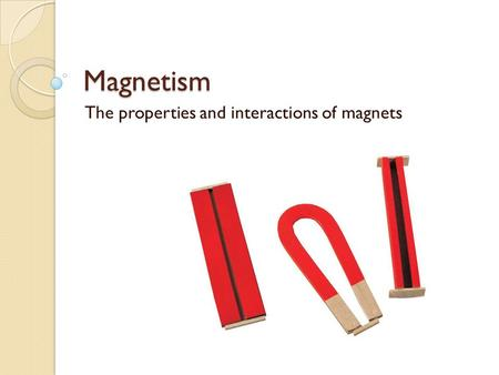 Magnetism The properties and interactions of magnets.