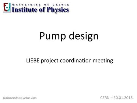 Pump design Raimonds Nikoluskins CERN – 30.01.2015. LIEBE project coordination meeting.