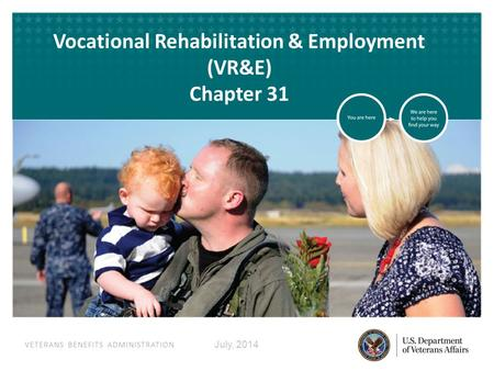 VETERANS BENEFITS ADMINISTRATION VETERANS BENEFITS ADMINISTRATION Vocational Rehabilitation & Employment (VR&E) Chapter 31 July, 2014.
