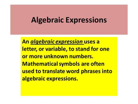 Algebraic Expressions An algebraic expression uses a letter, or variable, to stand for one or more unknown numbers. Mathematical symbols are often used.