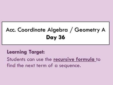 Acc. Coordinate Algebra / Geometry A Day 36 Learning Target: Students can use the recursive formula to find the next term of a sequence.