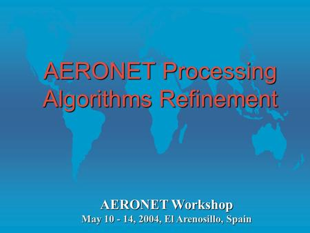 AERONET Processing Algorithms Refinement AERONET Workshop May 10 - 14, 2004, El Arenosillo, Spain.