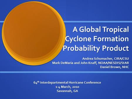 A Global Tropical Cyclone Formation Probability Product Andrea Schumacher, CIRA/CSU Mark DeMaria and John Knaff, NOAA/NESDIS/StAR Daniel Brown, NHC 64.