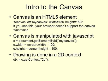 Intro to the Canvas Canvas is an HTML5 element If you see this, your browser doesn't support the canvas Canvas is manipulated with javascript c = document.getElementById(mycanvas);