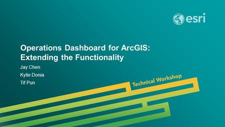 Esri UC 2014 | Technical Workshop | Operations Dashboard for ArcGIS: Extending the Functionality Jay Chen Kylie Donia Tif Pun.