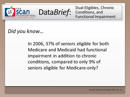 DataBrief: Did you know… DataBrief Series ● October 2011 ● No. 21 Dual Eligibles, Chronic Conditions, and Functional Impairment In 2006, 37% of seniors.