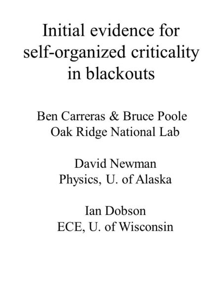 Initial evidence for self-organized criticality in blackouts Ben Carreras & Bruce Poole Oak Ridge National Lab David Newman Physics, U. of Alaska Ian Dobson.