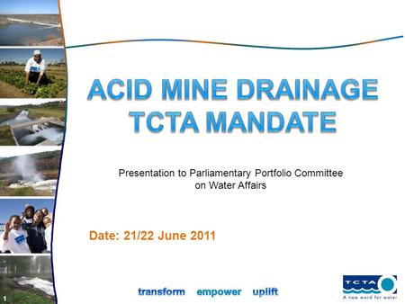 1 Date: 21/22 June 2011 Presentation to Parliamentary Portfolio Committee on Water Affairs.