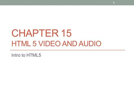 CHAPTER 15 HTML 5 VIDEO AND AUDIO Intro to HTML5 1.
