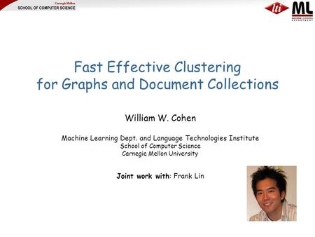 Fast Effective Clustering for Graphs and Document Collections William W. Cohen Machine Learning Dept. and Language Technologies Institute School of Computer.