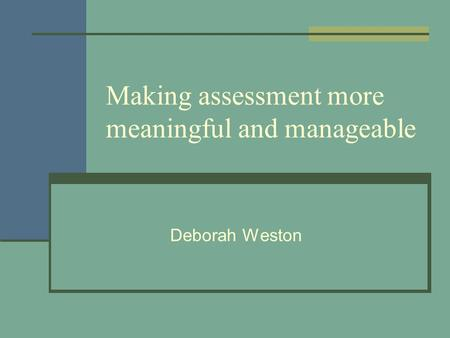 Making assessment more meaningful and manageable Deborah Weston.