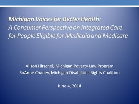 Michigan Voices for Better Health Michigan Voices for Better Health: A Consumer Perspective on Integrated Care for People Eligible for Medicaid and Medicare.