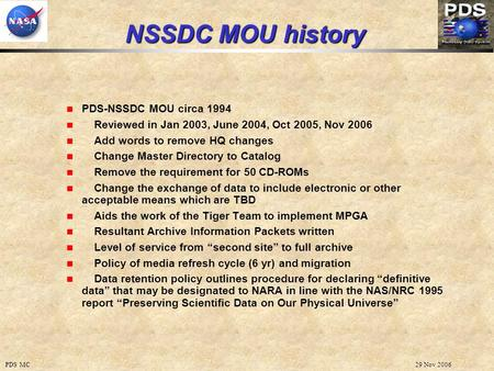 29 Nov 2006PDS MC NSSDC MOU history PDS-NSSDC MOU circa 1994 Reviewed in Jan 2003, June 2004, Oct 2005, Nov 2006 Add words to remove HQ changes Change.