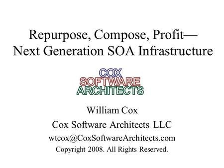 Repurpose, Compose, Profit— Next Generation SOA Infrastructure William Cox Cox Software Architects LLC Copyright 2008.