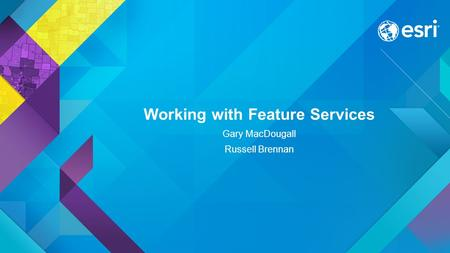 Working with Feature Services Gary MacDougall Russell Brennan.