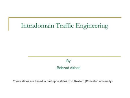 Intradomain Traffic Engineering By Behzad Akbari These slides are based in part upon slides of J. Rexford (Princeton university)