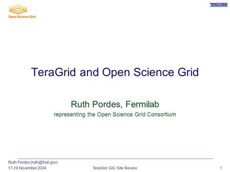 Ruth Pordes 17-19 November 2004TeraGrid GIG Site Review1 TeraGrid and Open Science Grid Ruth Pordes, Fermilab representing the Open Science.