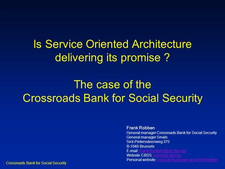 Is Service Oriented Architecture delivering its promise ? The case of the Crossroads Bank for Social Security Frank Robben General manager Crossroads Bank.
