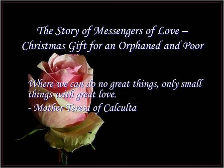 The Story of Messengers of Love – Christmas Gift for an Orphaned and Poor Where we can do no great things, only small things with great love. - Mother.