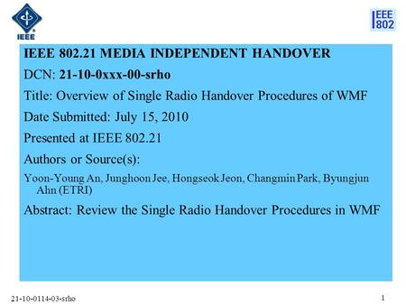 21-10-0114-03-srho 1 IEEE 802.21 MEDIA INDEPENDENT HANDOVER DCN: 21-10-0xxx-00-srho Title: Overview of Single Radio Handover Procedures of WMF Date Submitted: