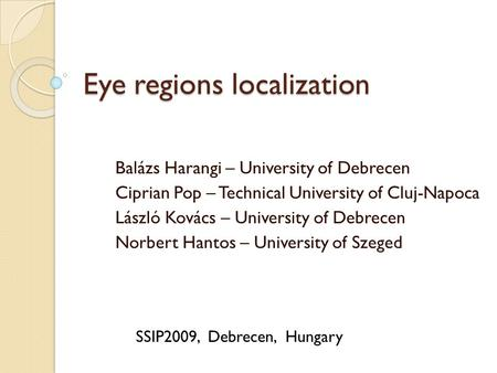 Eye regions localization Balázs Harangi – University of Debrecen Ciprian Pop – Technical University of Cluj-Napoca László Kovács – University of Debrecen.