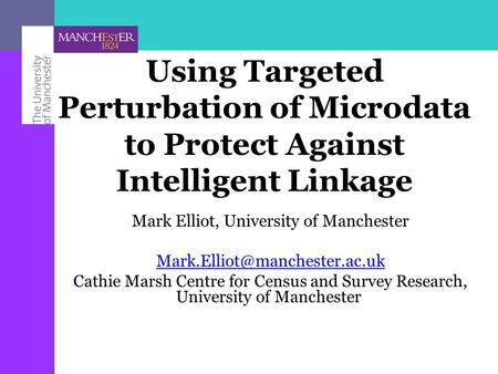 Using Targeted Perturbation of Microdata to Protect Against Intelligent Linkage Mark Elliot, University of Manchester Cathie.